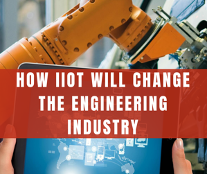 HOW IIOT WILL CHANGE THE ENGINEERING INDUSTRY